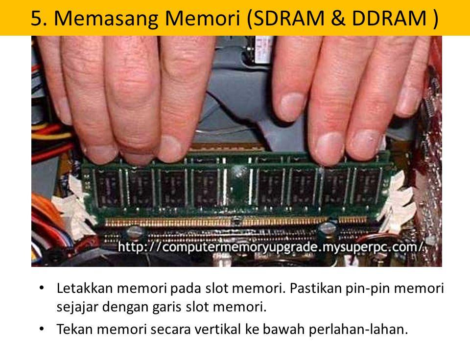 5. Memasang Memori (SDRAM & DDRAM ) Letakkan memori pada slot memori. Pastikan pin-pin memori sejajar dengan garis slot memori. Tekan memori secara ve
