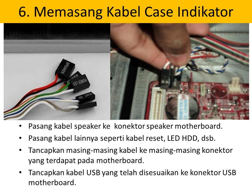 6. Memasang Kabel Case Indikator Pasang kabel speaker ke konektor speaker motherboard. Pasang kabel lainnya seperti kabel reset, LED HDD, dsb. Tancapk