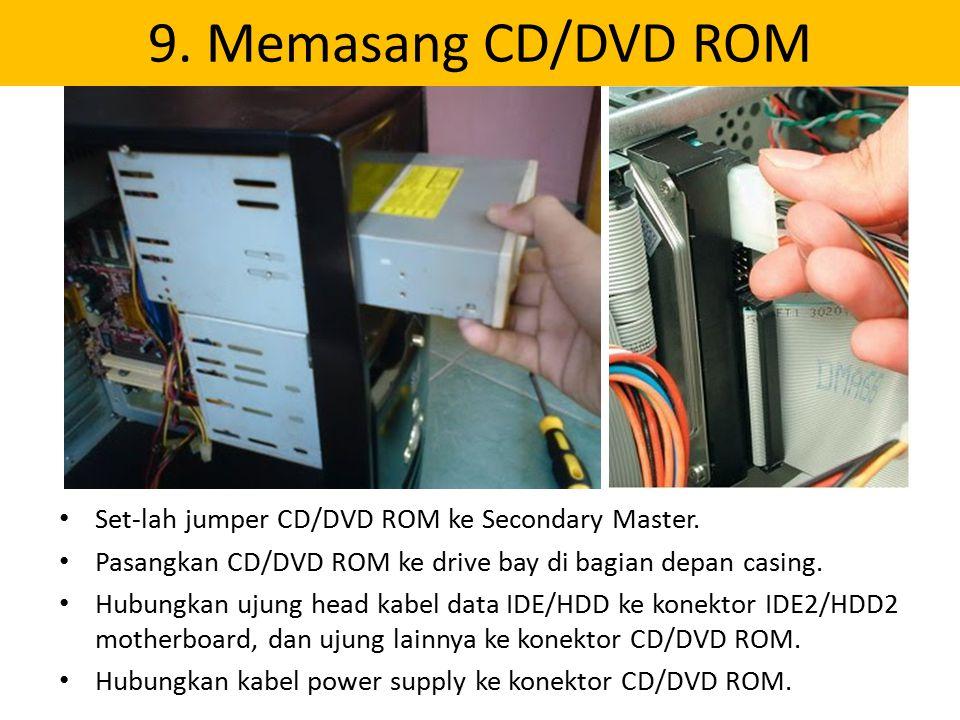 9. Memasang CD/DVD ROM Set-lah jumper CD/DVD ROM ke Secondary Master. Pasangkan CD/DVD ROM ke drive bay di bagian depan casing. Hubungkan ujung head k