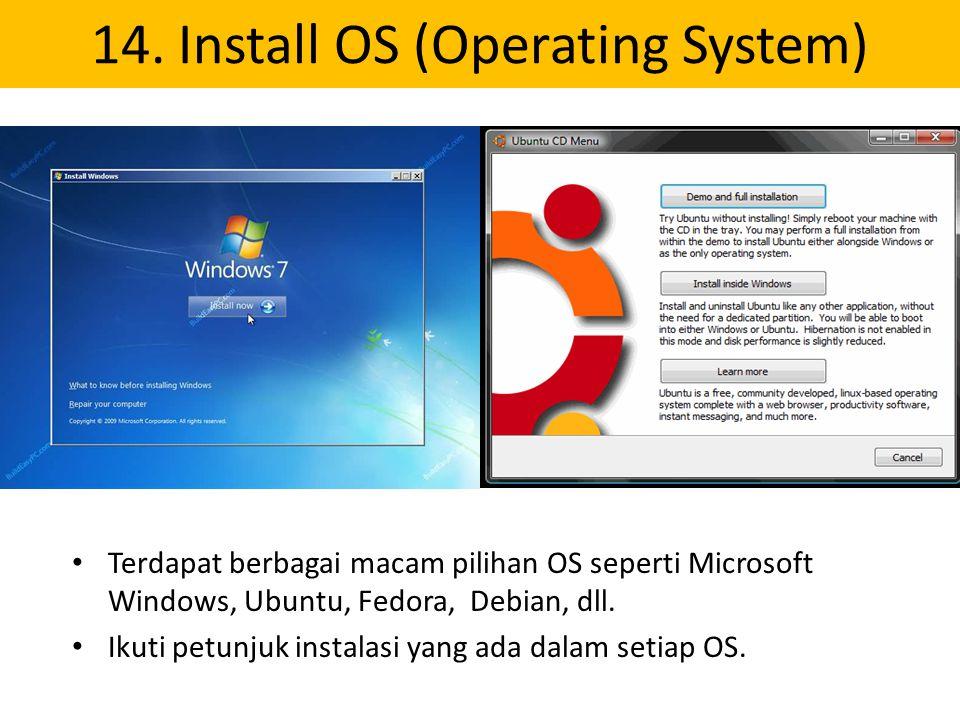 14. Install OS (Operating System) Terdapat berbagai macam pilihan OS seperti Microsoft Windows, Ubuntu, Fedora, Debian, dll. Ikuti petunjuk instalasi