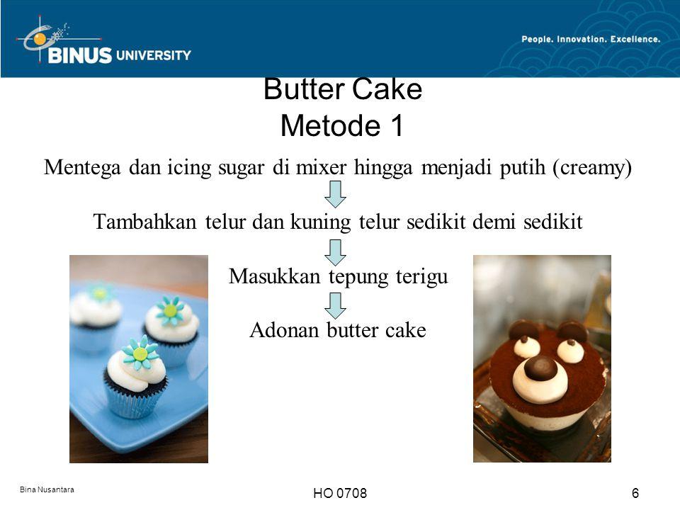 Butter Cake Bina Nusantara HO 07087 Proses pemanggangan : Adonan butter cake bila dibandingkan dengan adonan sponge : Dipanggang dengan suhu rendah Pemanggangan membutuhkan proses yang lebih lama Bebas kelembapan Pada tahap ¼ terakhir, dipanggang dengan pintu oven sedikit terbuka