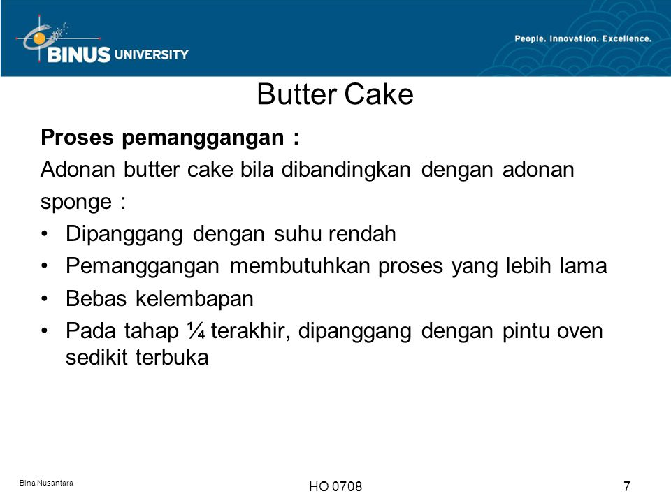 Butter Cake Bina Nusantara HO 07087 Proses pemanggangan : Adonan butter cake bila dibandingkan dengan adonan sponge : Dipanggang dengan suhu rendah Pe