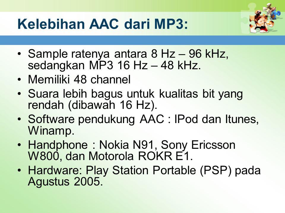 Kelebihan AAC dari MP3: Sample ratenya antara 8 Hz – 96 kHz, sedangkan MP3 16 Hz – 48 kHz. Memiliki 48 channel Suara lebih bagus untuk kualitas bit ya