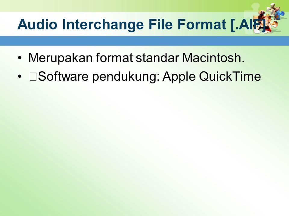 "Audio Interchange File Format [.AIF] Merupakan format standar Macintosh. ""Software pendukung: Apple QuickTime"