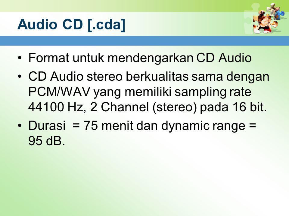 Audio CD [.cda] Format untuk mendengarkan CD Audio CD Audio stereo berkualitas sama dengan PCM/WAV yang memiliki sampling rate 44100 Hz, 2 Channel (st
