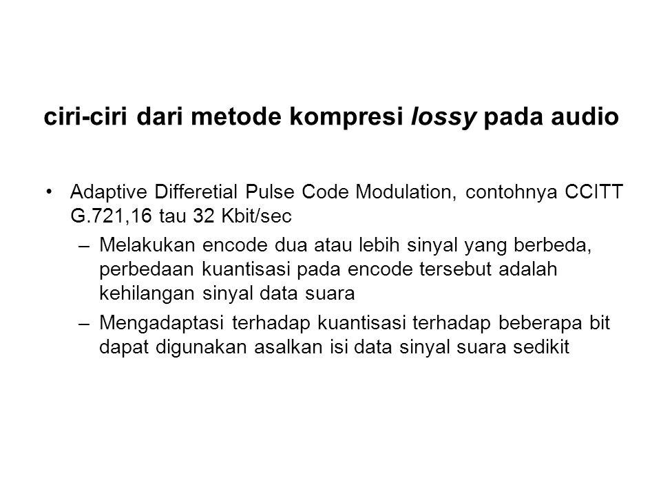 ciri-ciri dari metode kompresi lossy pada audio Adaptive Differetial Pulse Code Modulation, contohnya CCITT G.721,16 tau 32 Kbit/sec –Melakukan encode