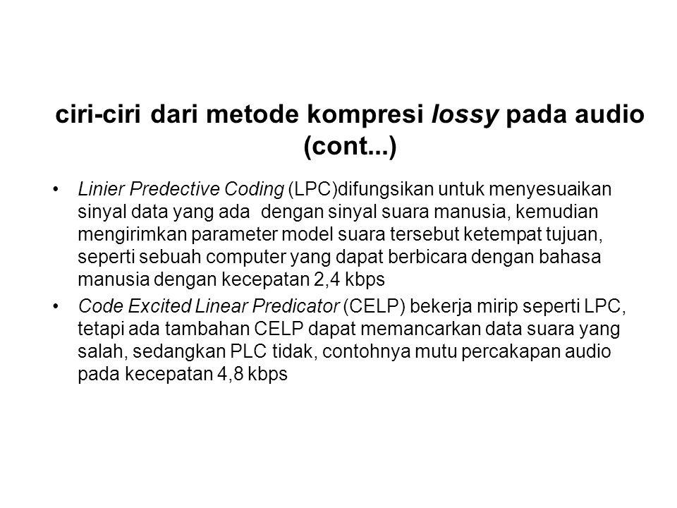 ciri-ciri dari metode kompresi lossy pada audio (cont...) Linier Predective Coding (LPC)difungsikan untuk menyesuaikan sinyal data yang ada dengan sin