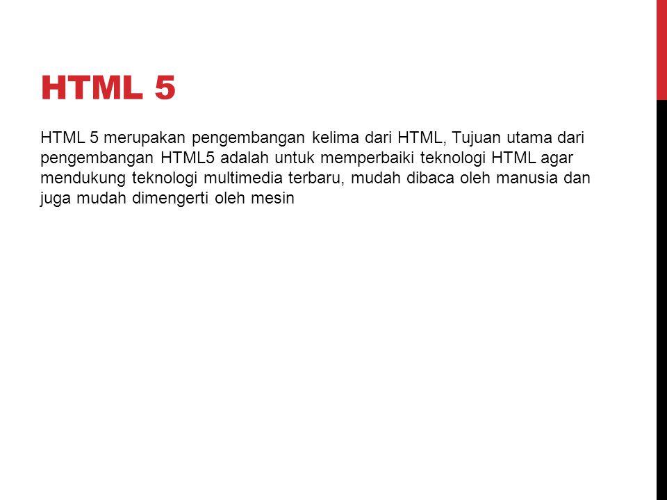 HTML 5 merupakan pengembangan kelima dari HTML, Tujuan utama dari pengembangan HTML5 adalah untuk memperbaiki teknologi HTML agar mendukung teknologi multimedia terbaru, mudah dibaca oleh manusia dan juga mudah dimengerti oleh mesin