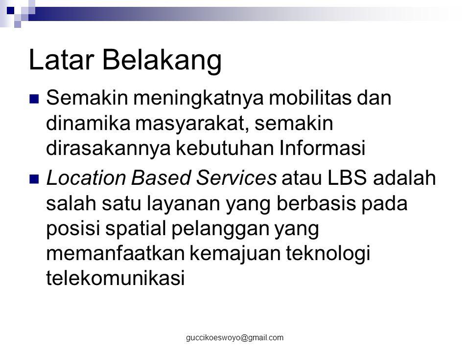 guccikoeswoyo@gmail.com Perumusan Masalah Bagaimana membuat aplikasi LBS pada Mobile Device memanfaatkan teknologi GPS Bagaimana merancang layanan yang ditempatkan pada layanan yang berbasis lokasi (LBS) Bagaimana cara mengetahui posisi seorang user dengan memanfaatkan GPS dan layanan apa saja yang ditawarkan.