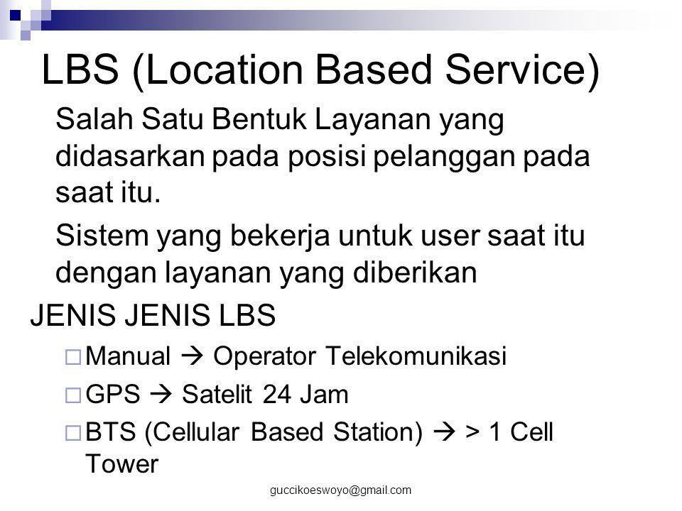 guccikoeswoyo@gmail.com LBS (Contd) METODE PENCARIAN POSISI  Basic Positioning : Cell ID (Sederhana)  Enhanced Positioning : Pendekatan OTD (Observe Time Difference )  E-OTD Berdasarkan waktu dan 3 Base Station  Advanced Positioning : Teknologi A-GPS dengan Akurasi Posisi yang paling tinggi Metode yang dipakai pada Tugas Akhir : Advanced Positioning