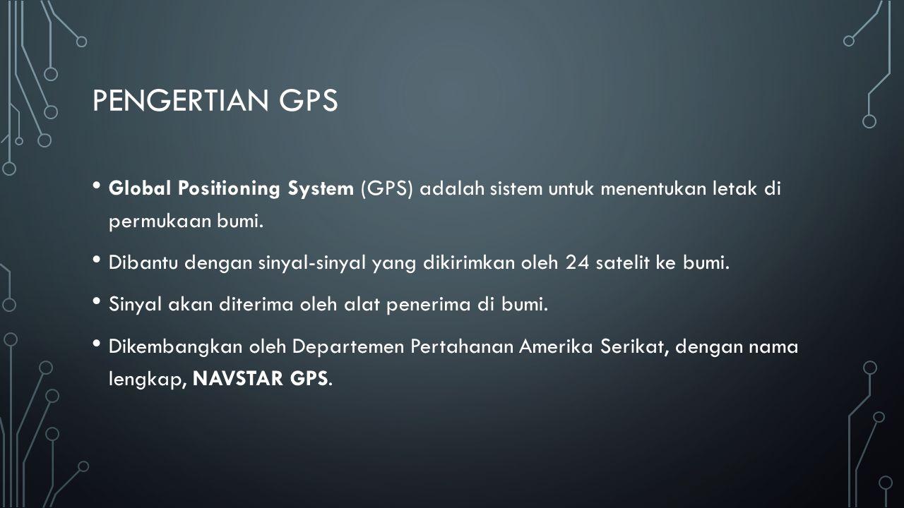 PENGERTIAN GPS Global Positioning System (GPS) adalah sistem untuk menentukan letak di permukaan bumi. Dibantu dengan sinyal-sinyal yang dikirimkan ol