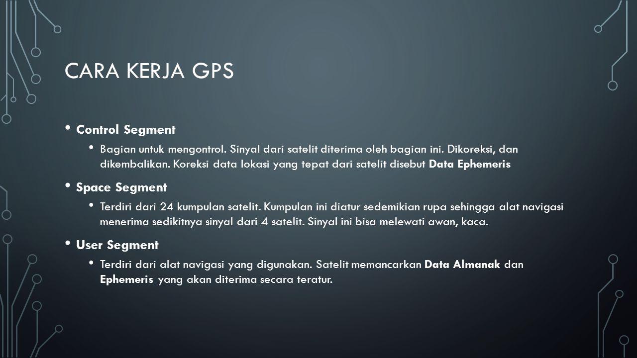 CARA KERJA GPS Control Segment Bagian untuk mengontrol. Sinyal dari satelit diterima oleh bagian ini. Dikoreksi, dan dikembalikan. Koreksi data lokasi