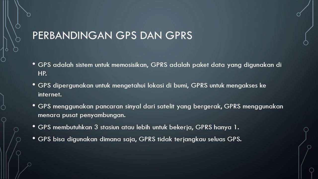 PERBANDINGAN GPS DAN GPRS GPS adalah sistem untuk memosisikan, GPRS adalah paket data yang digunakan di HP. GPS dipergunakan untuk mengetahui lokasi d