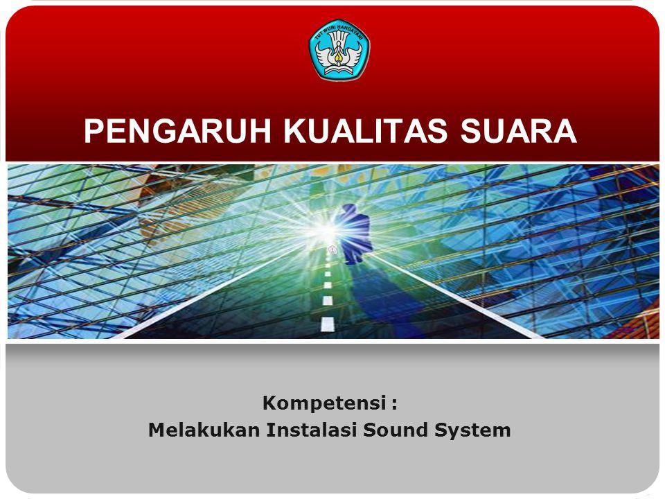 PENGARUH KUALITAS SUARA Kompetensi : Melakukan Instalasi Sound System