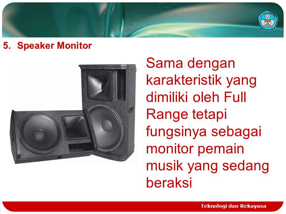 Teknologi dan Rekayasa 5.Speaker Monitor Sama dengan karakteristik yang dimiliki oleh Full Range tetapi fungsinya sebagai monitor pemain musik yang se