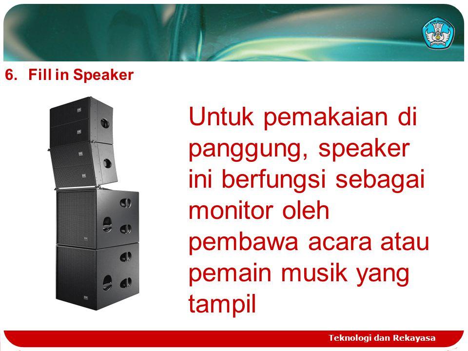 Teknologi dan Rekayasa 6.Fill in Speaker Untuk pemakaian di panggung, speaker ini berfungsi sebagai monitor oleh pembawa acara atau pemain musik yang