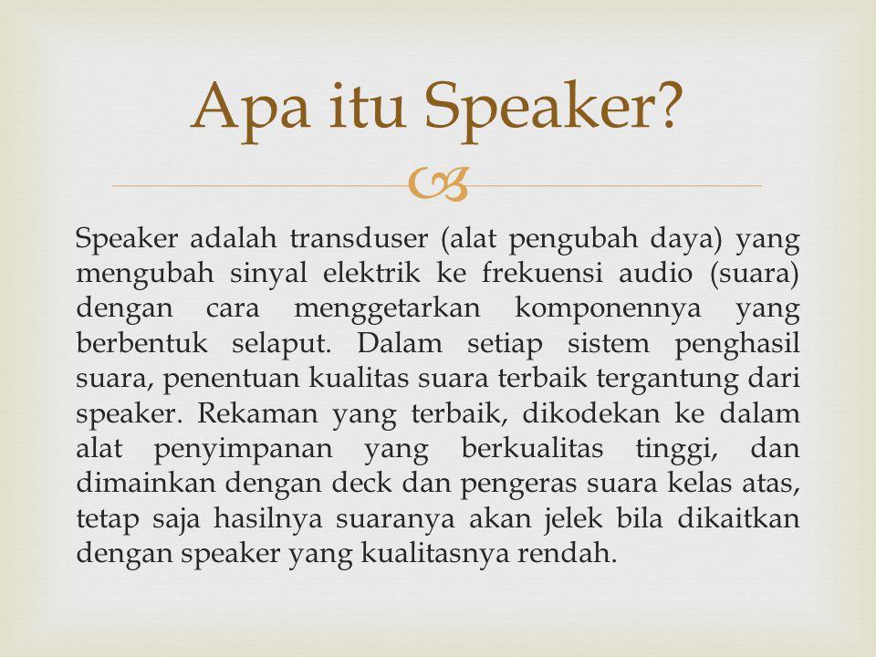  Speaker adalah transduser (alat pengubah daya) yang mengubah sinyal elektrik ke frekuensi audio (suara) dengan cara menggetarkan komponennya yang be