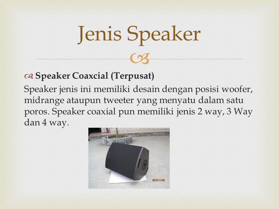   Speaker Coaxcial (Terpusat) Speaker jenis ini memiliki desain dengan posisi woofer, midrange ataupun tweeter yang menyatu dalam satu poros. Speake