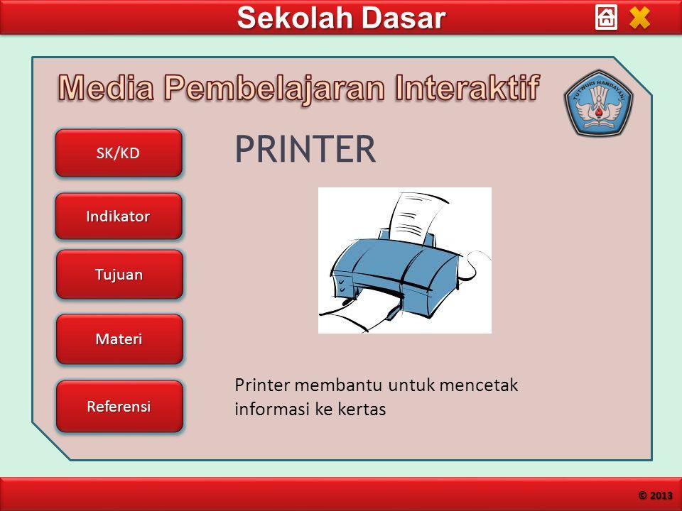 Sekolah Dasar SK/KD Indikator Tujuan Materi Referensi © 2013 PRINTER Printer membantu untuk mencetak informasi ke kertas