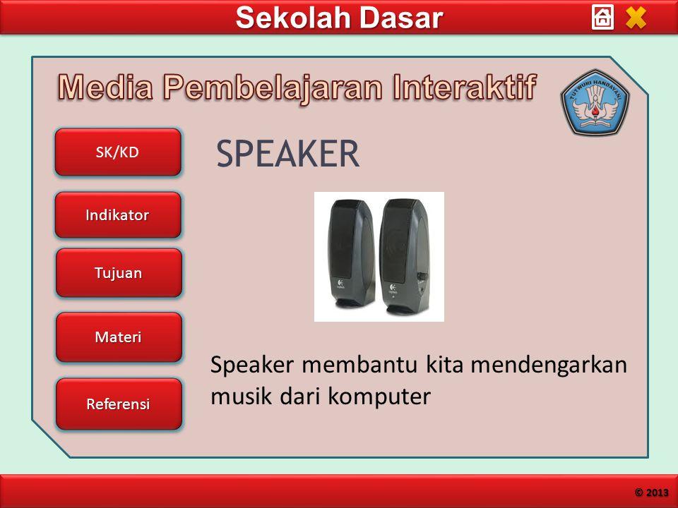 Sekolah Dasar SK/KD Indikator Tujuan Materi Referensi © 2013 SPEAKER Speaker membantu kita mendengarkan musik dari komputer