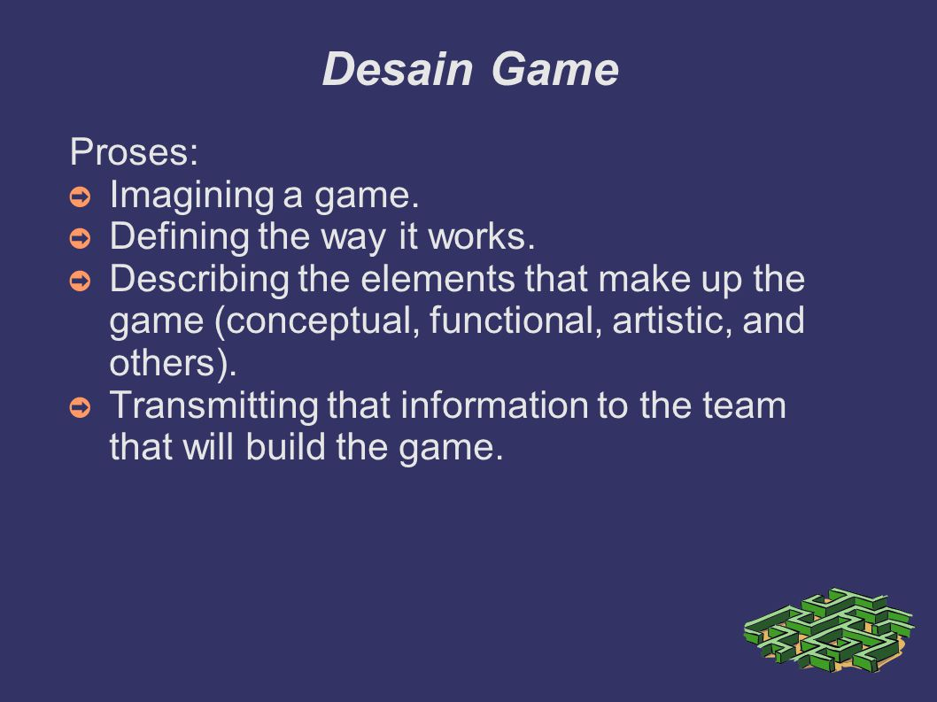 Desain Game Proses: ➲ Imagining a game. ➲ Defining the way it works. ➲ Describing the elements that make up the game (conceptual, functional, artistic