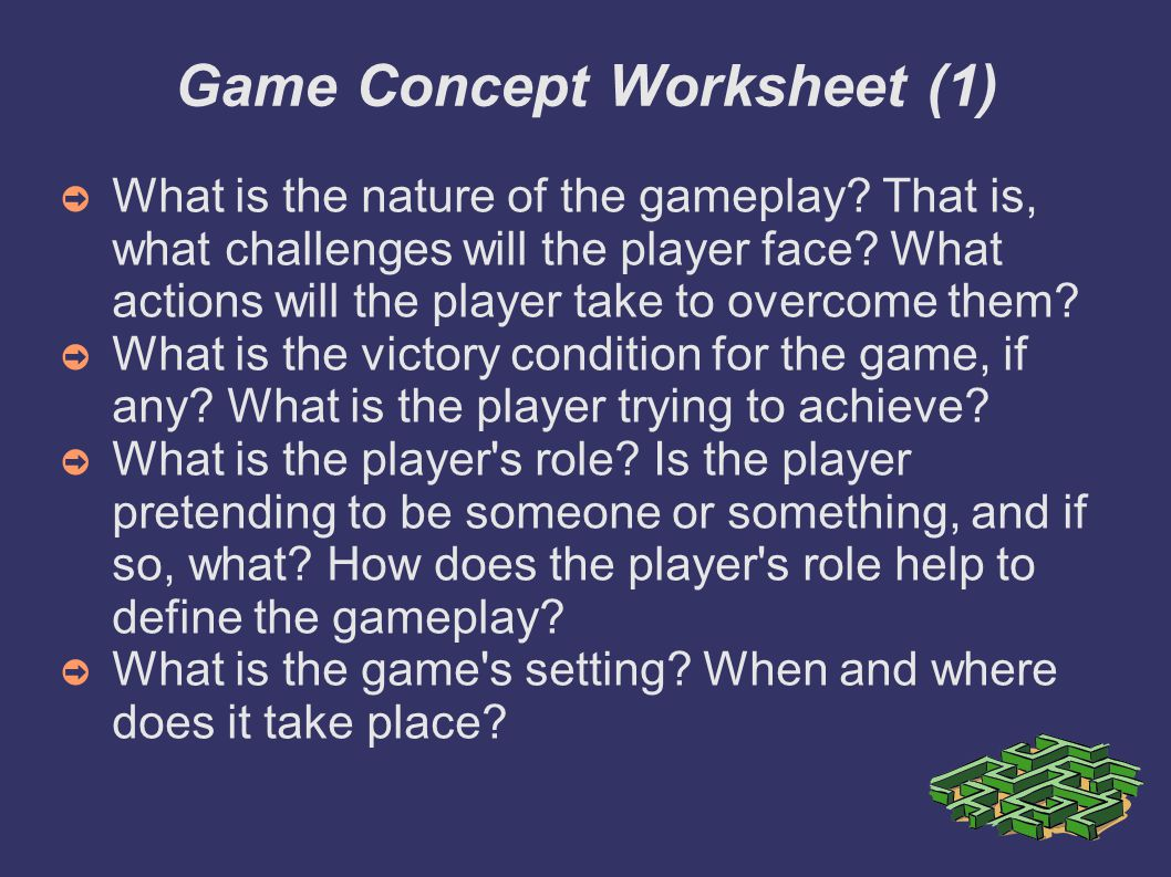 Game Concept Worksheet (1)‏ ➲ What is the nature of the gameplay? That is, what challenges will the player face? What actions will the player take to