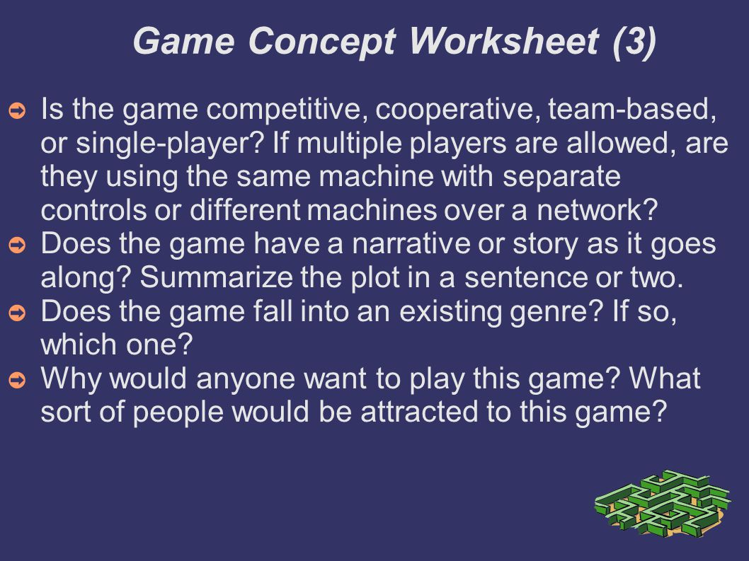 Game Concept Worksheet (3)‏ ➲ Is the game competitive, cooperative, team-based, or single-player.