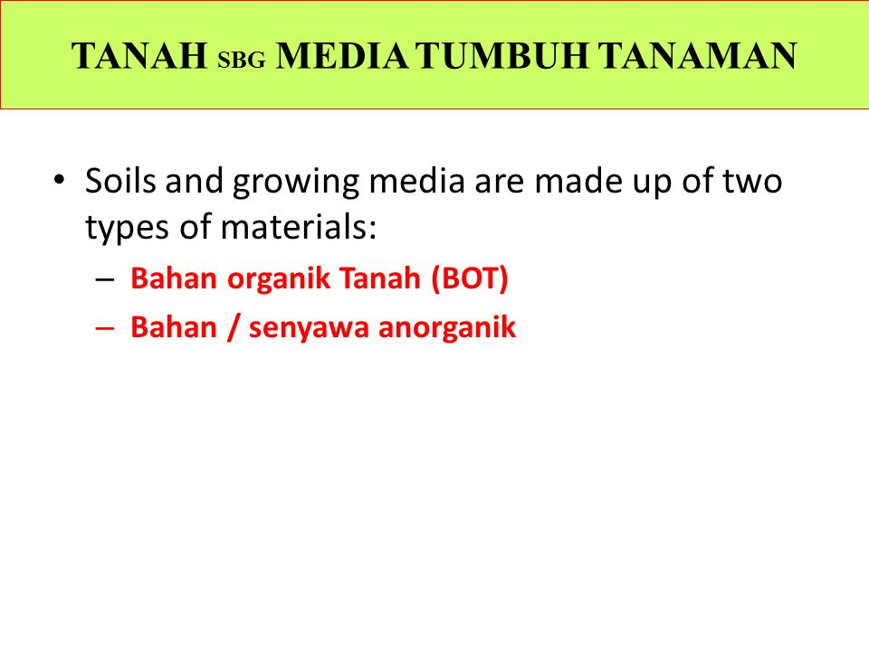 TANAH SBG MEDIA TUMBUH TANAMAN Soils and growing media are made up of two types of materials: – Bahan organik Tanah (BOT) – Bahan / senyawa anorganik