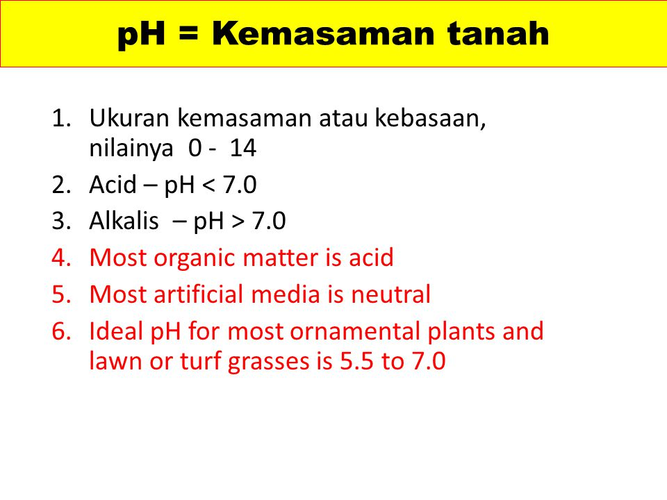 pH = Kemasaman tanah 1.Ukuran kemasaman atau kebasaan, nilainya 0 - 14 2.Acid – pH < 7.0 3.Alkalis – pH > 7.0 4.Most organic matter is acid 5.Most artificial media is neutral 6.Ideal pH for most ornamental plants and lawn or turf grasses is 5.5 to 7.0