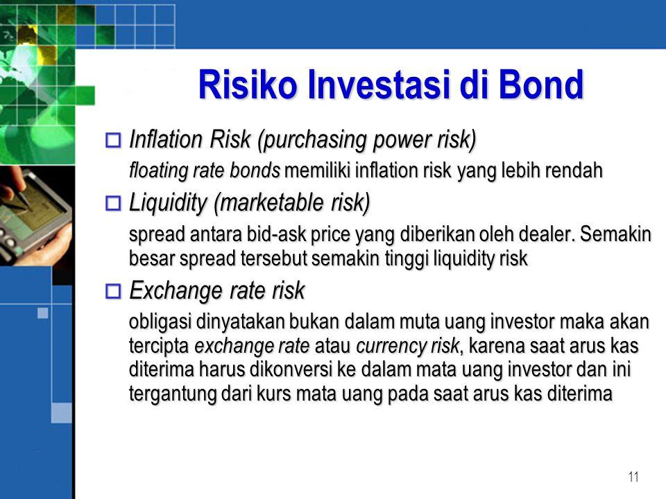 11 Risiko Investasi di Bond o Inflation Risk (purchasing power risk) floating rate bonds memiliki inflation risk yang lebih rendah o Liquidity (marketable risk) spread antara bid-ask price yang diberikan oleh dealer.