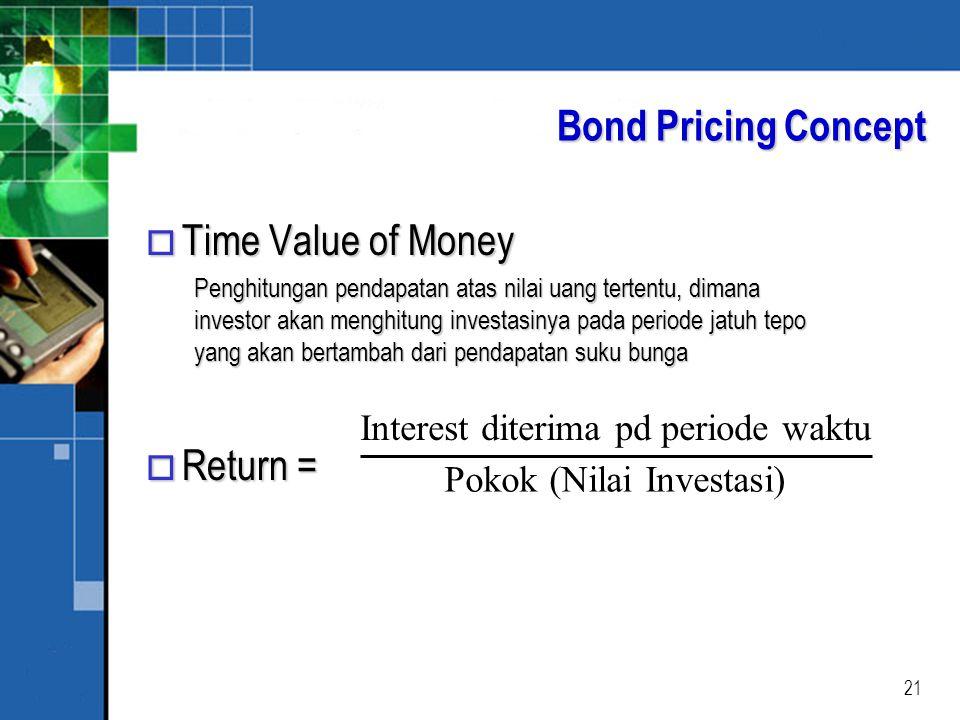 21 Bond Pricing Concept o Time Value of Money Penghitungan pendapatan atas nilai uang tertentu, dimana investor akan menghitung investasinya pada periode jatuh tepo yang akan bertambah dari pendapatan suku bunga o Return = Interest diterima pd periode waktu Pokok (Nilai Investasi)