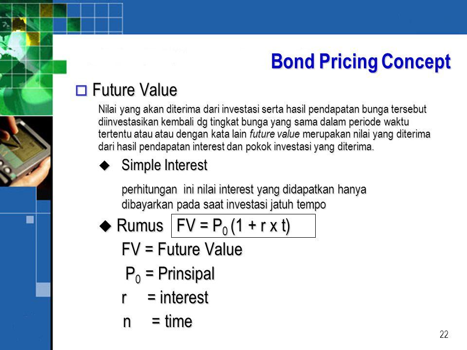 22 Bond Pricing Concept o Future Value Nilai yang akan diterima dari investasi serta hasil pendapatan bunga tersebut diinvestasikan kembali dg tingkat bunga yang sama dalam periode waktu tertentu atau atau dengan kata lain future value merupakan nilai yang diterima dari hasil pendapatan interest dan pokok investasi yang diterima.