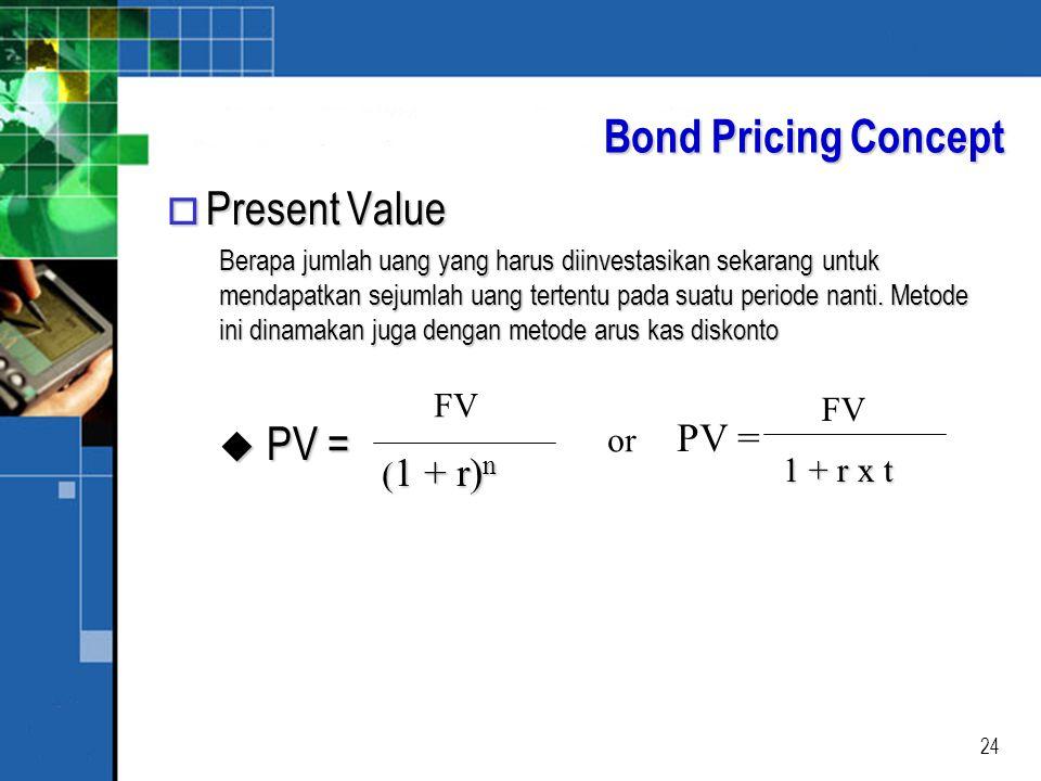 24 Bond Pricing Concept o Present Value Berapa jumlah uang yang harus diinvestasikan sekarang untuk mendapatkan sejumlah uang tertentu pada suatu periode nanti.