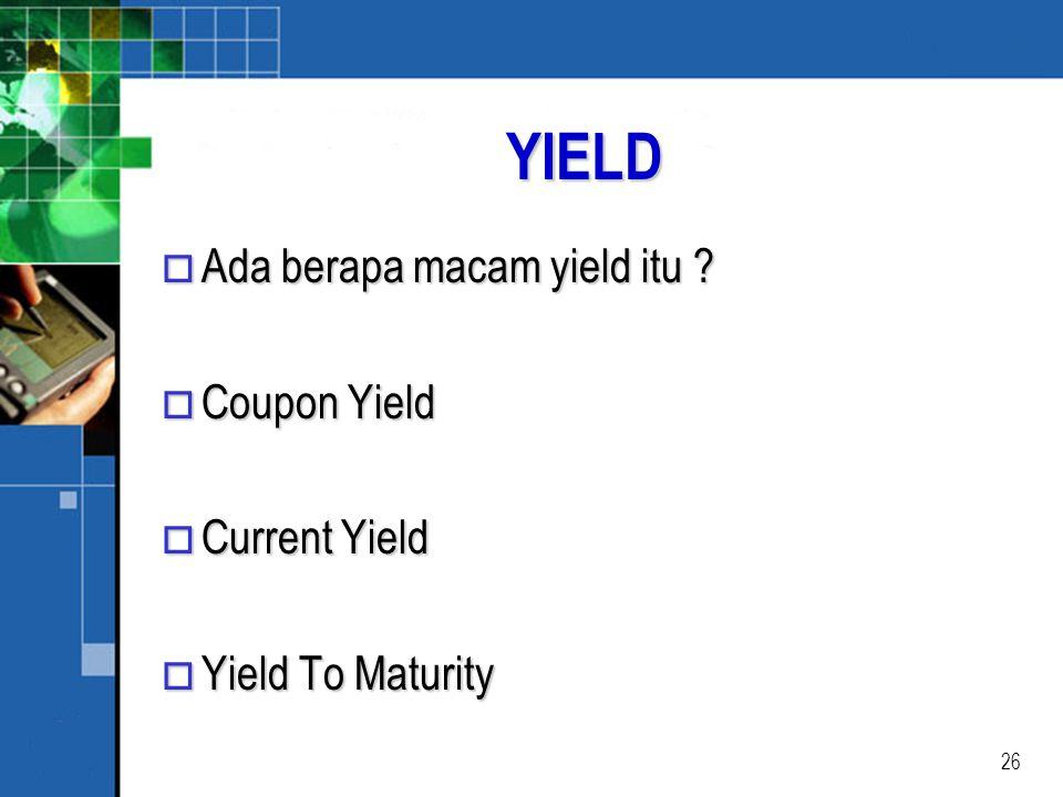 26 YIELD o Ada berapa macam yield itu ? o Coupon Yield o Current Yield o Yield To Maturity