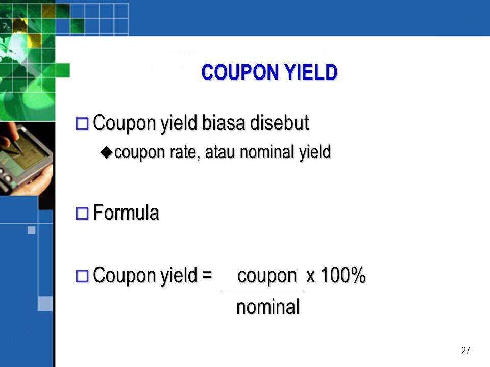 27 COUPON YIELD o Coupon yield biasa disebut u coupon rate, atau nominal yield o Formula o Coupon yield = coupon x 100% nominal nominal