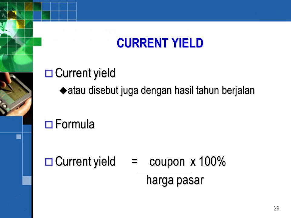 29 CURRENT YIELD o Current yield u atau disebut juga dengan hasil tahun berjalan o Formula o Current yield = coupon x 100% harga pasar harga pasar