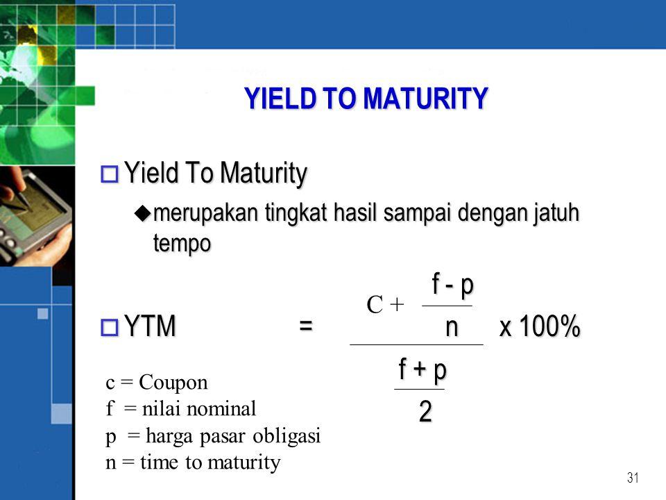 31 YIELD TO MATURITY o Yield To Maturity u merupakan tingkat hasil sampai dengan jatuh tempo f - p o YTM = n x 100% f + p f + p 2 C + c = Coupon f = nilai nominal p = harga pasar obligasi n = time to maturity