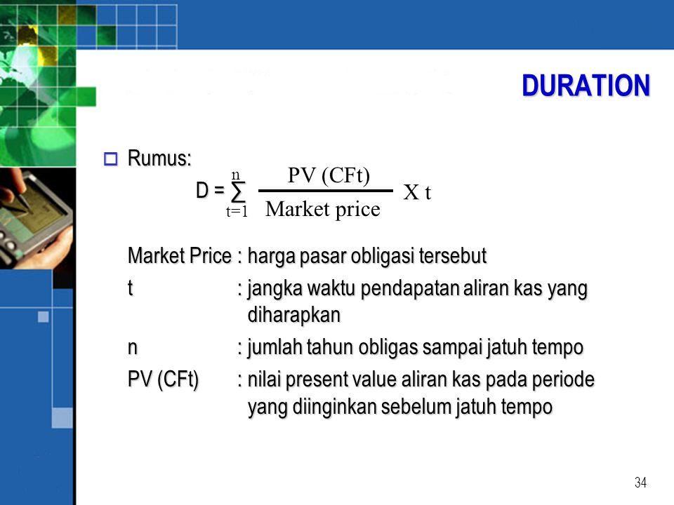 34 o Rumus: D = ∑ D = ∑ Market Price: harga pasar obligasi tersebut t: jangka waktu pendapatan aliran kas yang diharapkan n: jumlah tahun obligas sampai jatuh tempo PV (CFt): nilai present value aliran kas pada periode yang diinginkan sebelum jatuh tempo DURATION n t=1 PV (CFt) Market price X t