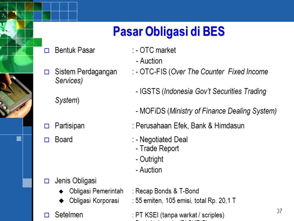 37 Pasar Obligasi di BES o Bentuk Pasar: - OTC market - Auction - Auction o Sistem Perdagangan: - OTC-FIS ( Over The Counter Fixed Income Services) - IGSTS ( Indonesia Gov't Securities Trading System ) - IGSTS ( Indonesia Gov't Securities Trading System ) - MOFiDS ( Ministry of Finance Dealing System) - MOFiDS ( Ministry of Finance Dealing System) o Partisipan: Perusahaan Efek, Bank & Himdasun o Board: - Negotiated Deal - Trade Report - Outright - Outright - Auction - Auction o Jenis Obligasi u Obligasi Pemerintah : Recap Bonds & T-Bond u Obligasi Korporasi: 55 emiten, 105 emisi, total Rp.