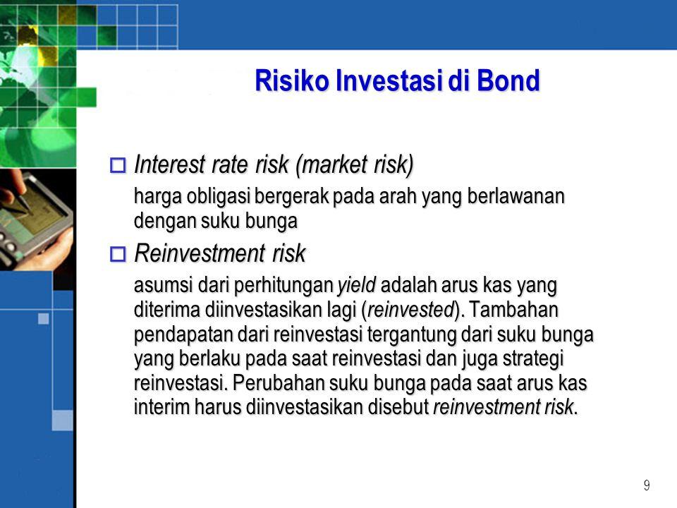 9 Risiko Investasi di Bond o Interest rate risk (market risk) harga obligasi bergerak pada arah yang berlawanan dengan suku bunga o Reinvestment risk asumsi dari perhitungan yield adalah arus kas yang diterima diinvestasikan lagi ( reinvested ).