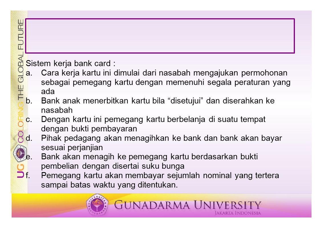 Sistem kerja bank card : a.Cara kerja kartu ini dimulai dari nasabah mengajukan permohonan sebagai pemegang kartu dengan memenuhi segala peraturan yan
