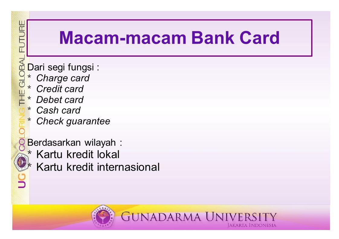 Macam-macam Bank Card Dari segi fungsi : * Charge card * Credit card * Debet card * Cash card * Check guarantee Berdasarkan wilayah : * Kartu kredit l