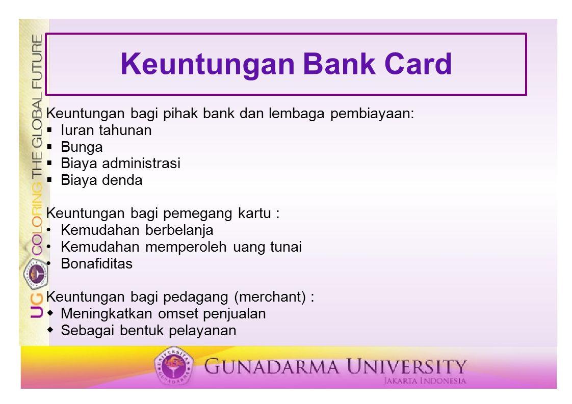 Keuntungan Bank Card Keuntungan bagi pihak bank dan lembaga pembiayaan:  Iuran tahunan  Bunga  Biaya administrasi  Biaya denda Keuntungan bagi pem