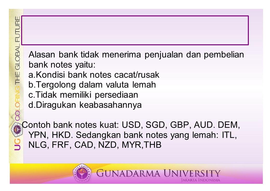 Alasan bank tidak menerima penjualan dan pembelian bank notes yaitu: a.Kondisi bank notes cacat/rusak b.Tergolong dalam valuta lemah c.Tidak memiliki