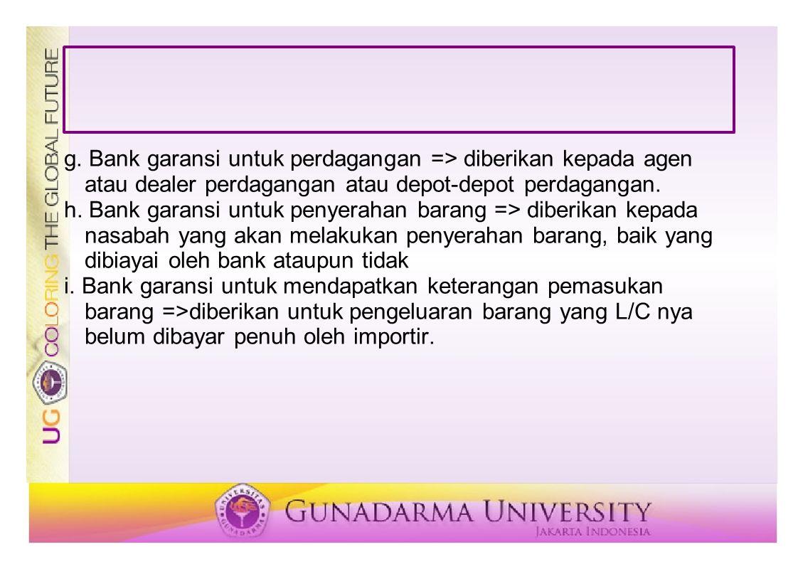 g. Bank garansi untuk perdagangan => diberikan kepada agen atau dealer perdagangan atau depot-depot perdagangan. h. Bank garansi untuk penyerahan bara