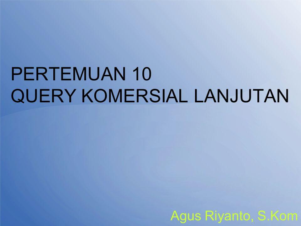 PERTEMUAN 10 QUERY KOMERSIAL LANJUTAN Agus Riyanto, S.Kom