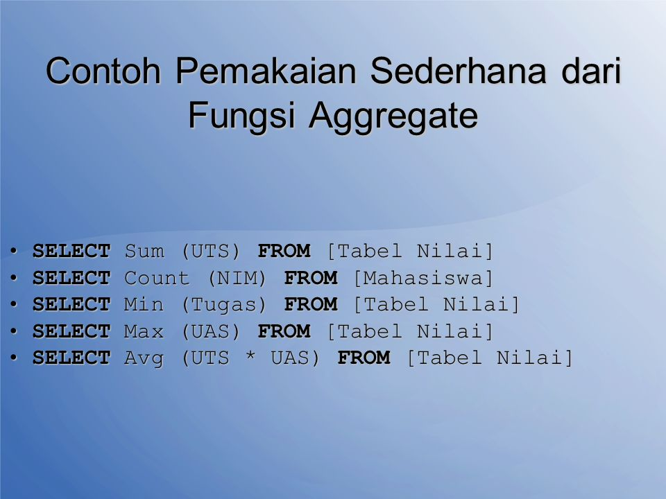 Contoh Pemakaian Sederhana dari Fungsi Aggregate SELECT Sum (UTS) FROM [Tabel Nilai]SELECT Sum (UTS) FROM [Tabel Nilai] SELECT Count (NIM) FROM [Mahasiswa]SELECT Count (NIM) FROM [Mahasiswa] SELECT Min (Tugas) FROM [Tabel Nilai]SELECT Min (Tugas) FROM [Tabel Nilai] SELECT Max (UAS) FROM [Tabel Nilai]SELECT Max (UAS) FROM [Tabel Nilai] SELECT Avg (UTS * UAS) FROM [Tabel Nilai]SELECT Avg (UTS * UAS) FROM [Tabel Nilai]