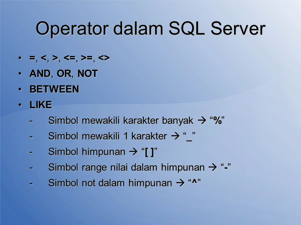 Operator dalam SQL Server =,, =, <>=,, =, <> AND, OR, NOTAND, OR, NOT BETWEENBETWEEN LIKELIKE -Simbol mewakili karakter banyak  % -Simbol mewakili 1 karakter  _ -Simbol himpunan  [ ] -Simbol range nilai dalam himpunan  - -Simbol not dalam himpunan  ^