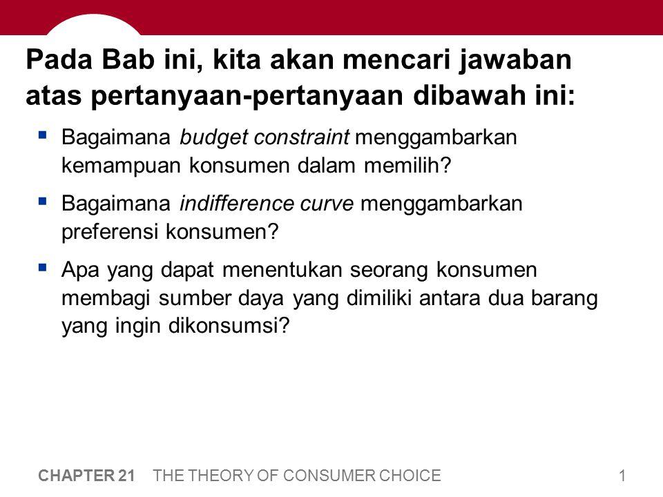 1 CHAPTER 21 THE THEORY OF CONSUMER CHOICE Pada Bab ini, kita akan mencari jawaban atas pertanyaan-pertanyaan dibawah ini:  Bagaimana budget constrai