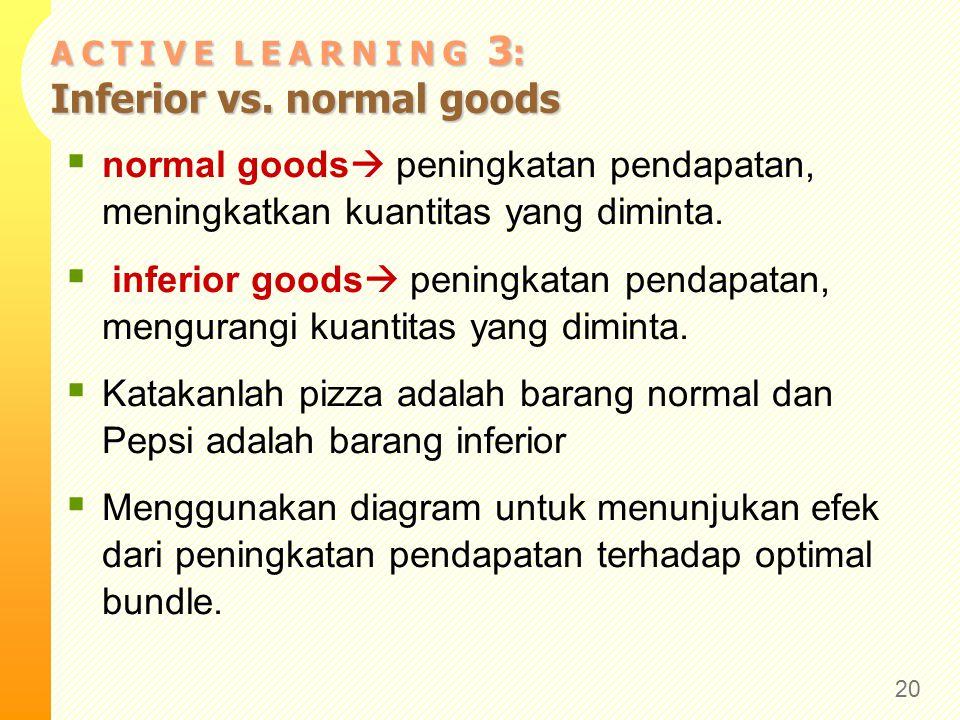 A C T I V E L E A R N I N G 3 : Inferior vs. normal goods  normal goods  peningkatan pendapatan, meningkatkan kuantitas yang diminta.  inferior goo